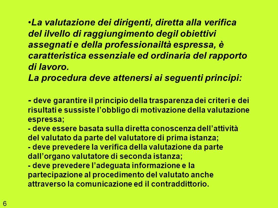 La valutazione dei dirigenti, diretta alla verifica del ilvello di raggiungimento degil obiettivi assegnati e della professionailtà espressa, è caratteristica essenziale ed ordinaria del rapporto di lavoro. La procedura deve attenersi ai seguenti principi: - deve garantire il principio della trasparenza dei criteri e dei risultati e sussiste l'obbligo di motivazione della valutazione espressa; - deve essere basata sulla diretta conoscenza dell'attività del valutato da parte del valutatore di prima istanza; - deve prevedere la verifica della valutazione da parte dall'organo valutatore di seconda istanza; - deve prevedere l'adeguata informazione e la partecipazione al procedimento del valutato anche attraverso la comunicazione ed il contraddittorio.