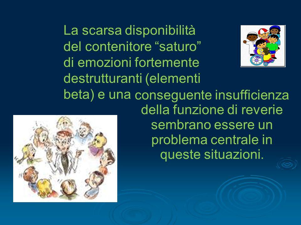 La scarsa disponibilità del contenitore saturo di emozioni fortemente destrutturanti (elementi beta) e una