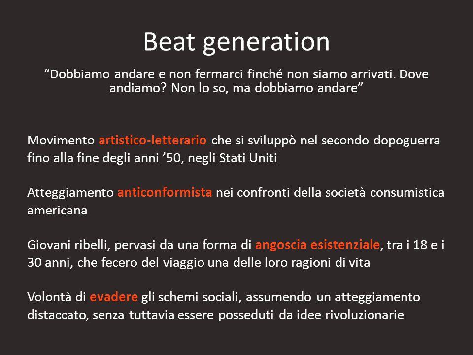 Beat generation Dobbiamo andare e non fermarci finché non siamo arrivati. Dove andiamo Non lo so, ma dobbiamo andare