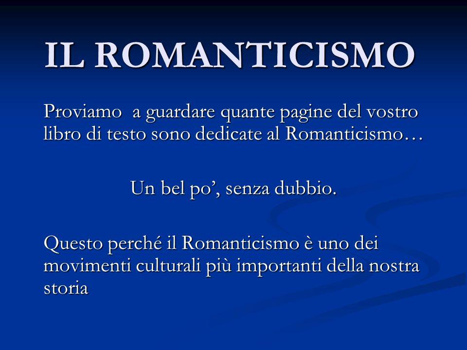 IL ROMANTICISMO Proviamo a guardare quante pagine del vostro libro di testo sono dedicate al Romanticismo…