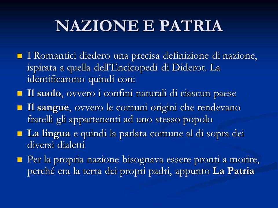 NAZIONE E PATRIA I Romantici diedero una precisa definizione di nazione, ispirata a quella dell'Encicopedi di Diderot. La identificarono quindi con: