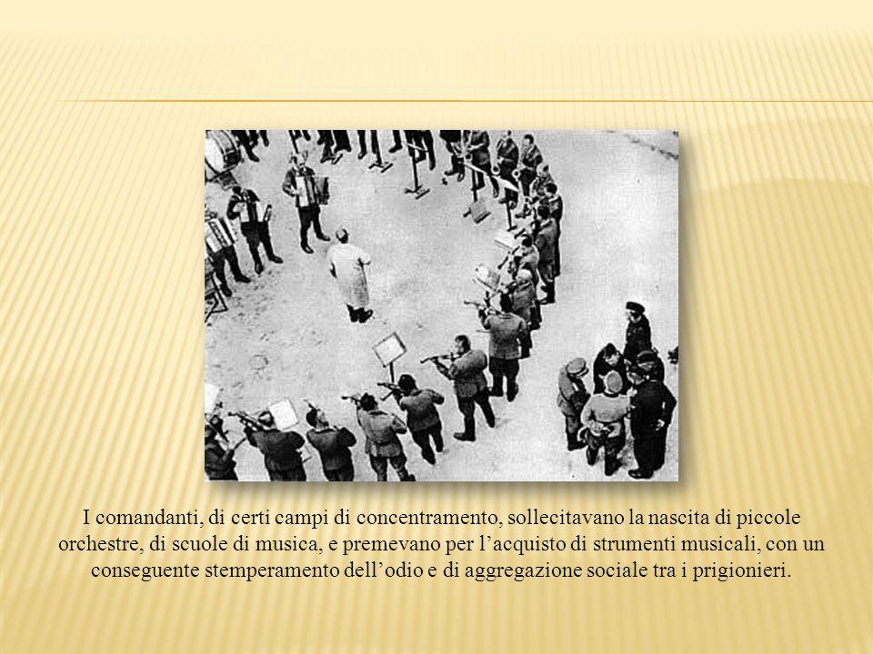 I comandanti, di certi campi di concentramento, sollecitavano la nascita di piccole orchestre, di scuole di musica, e premevano per l'acquisto di strumenti musicali, con un conseguente stemperamento dell'odio e di aggregazione sociale tra i prigionieri.