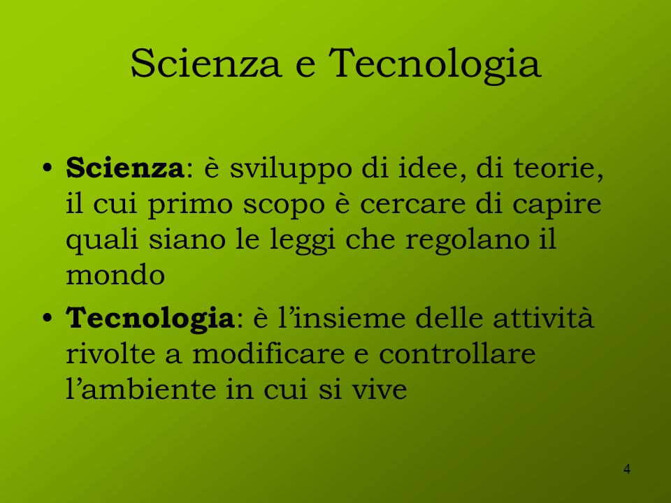 Scienza e Tecnologia Scienza: è sviluppo di idee, di teorie, il cui primo scopo è cercare di capire quali siano le leggi che regolano il mondo.