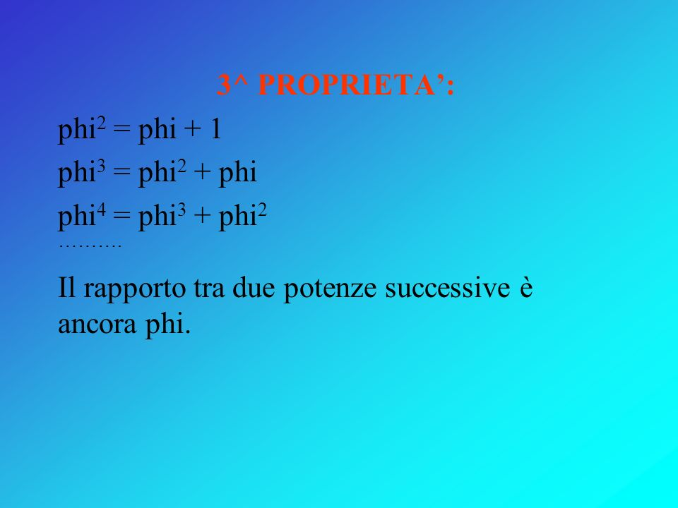 3^ PROPRIETA':phi2 = phi + 1.phi3 = phi2 + phi. phi4 = phi3 + phi2.