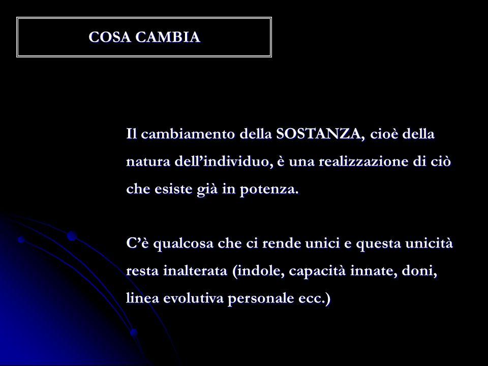 COSA CAMBIA Il cambiamento della SOSTANZA, cioè della. natura dell'individuo, è una realizzazione di ciò.