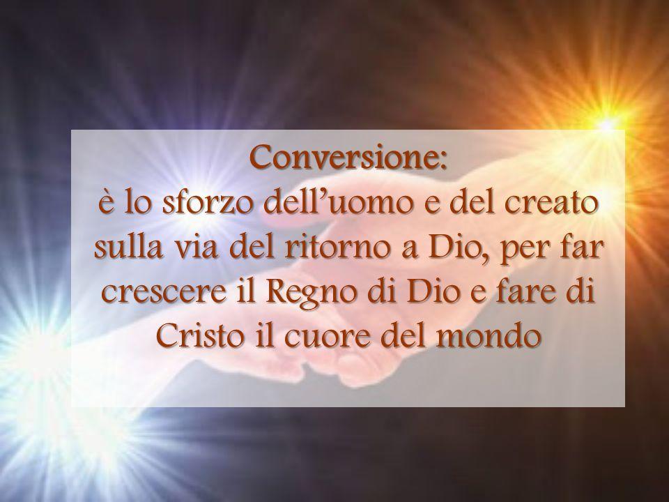 Conversione: è lo sforzo dell'uomo e del creato sulla via del ritorno a Dio, per far crescere il Regno di Dio e fare di Cristo il cuore del mondo.