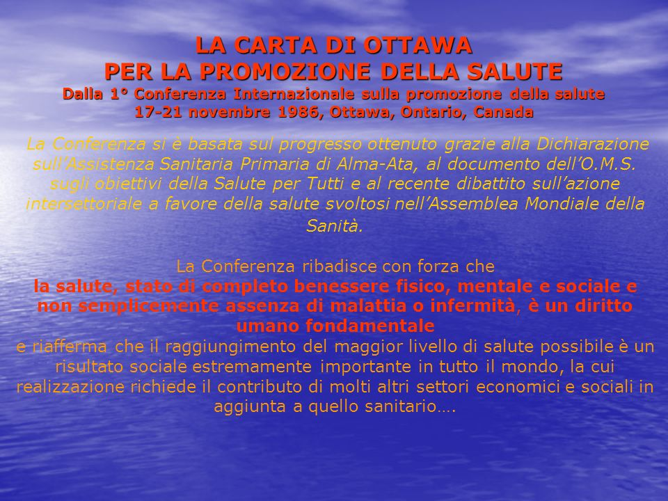 LA CARTA DI OTTAWA PER LA PROMOZIONE DELLA SALUTE Dalla 1° Conferenza Internazionale sulla promozione della salute 17-21 novembre 1986, Ottawa, Ontario, Canada