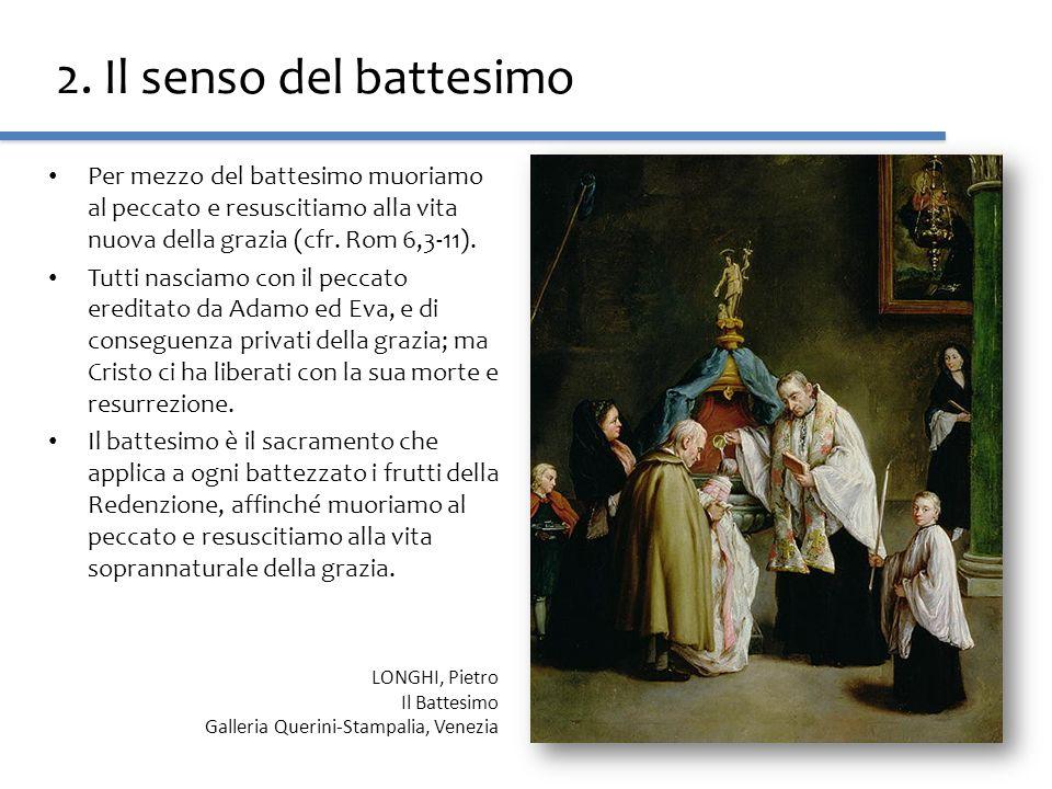 2. Il senso del battesimo Per mezzo del battesimo muoriamo al peccato e resuscitiamo alla vita nuova della grazia (cfr. Rom 6,3-11).