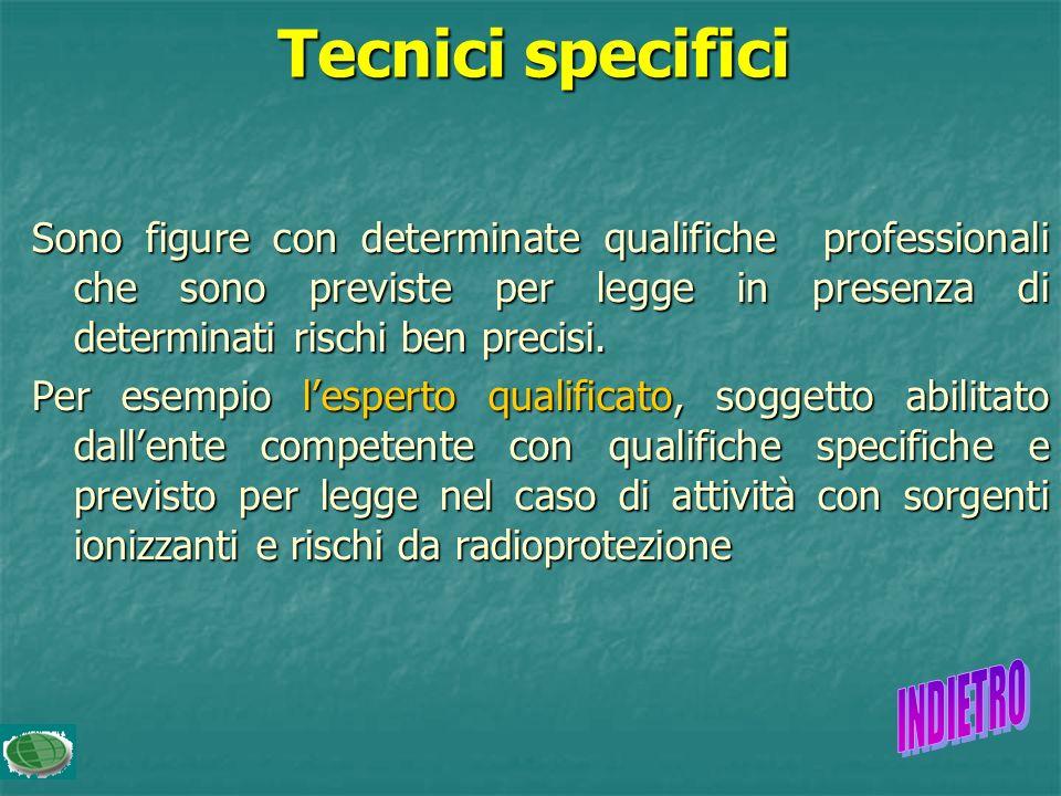 Tecnici specifici Sono figure con determinate qualifiche professionali che sono previste per legge in presenza di determinati rischi ben precisi.