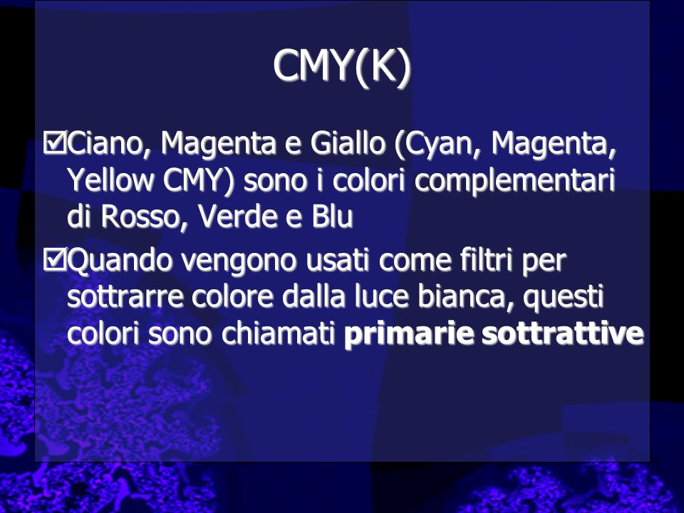 CMY(K)Ciano, Magenta e Giallo (Cyan, Magenta, Yellow CMY) sono i colori complementari di Rosso, Verde e Blu.