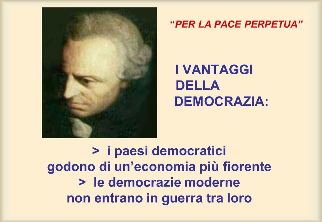 PER LA PACE PERPETUA I VANTAGGI DELLA DEMOCRAZIA: > i paesi democratici godono di un'economia più fiorente > le democrazie moderne non entrano in guerra tra loro