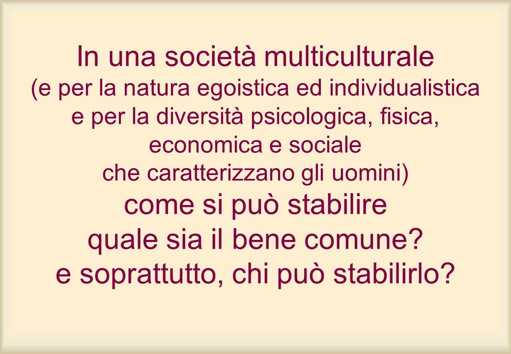 In una società multiculturale (e per la natura egoistica ed individualistica e per la diversità psicologica, fisica, economica e sociale che caratterizzano gli uomini) come si può stabilire quale sia il bene comune.