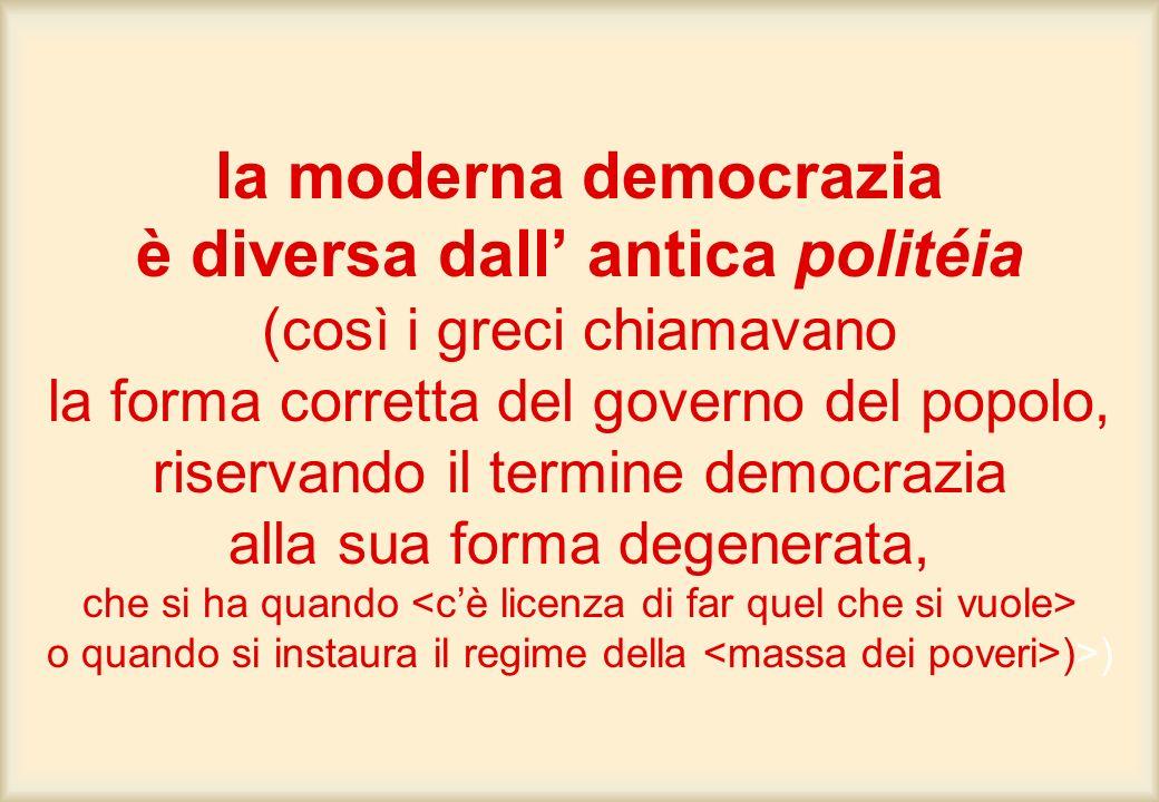 la moderna democrazia è diversa dall' antica politéia (così i greci chiamavano la forma corretta del governo del popolo, riservando il termine democrazia alla sua forma degenerata, che si ha quando <c'è licenza di far quel che si vuole> o quando si instaura il regime della <massa dei poveri>)>)