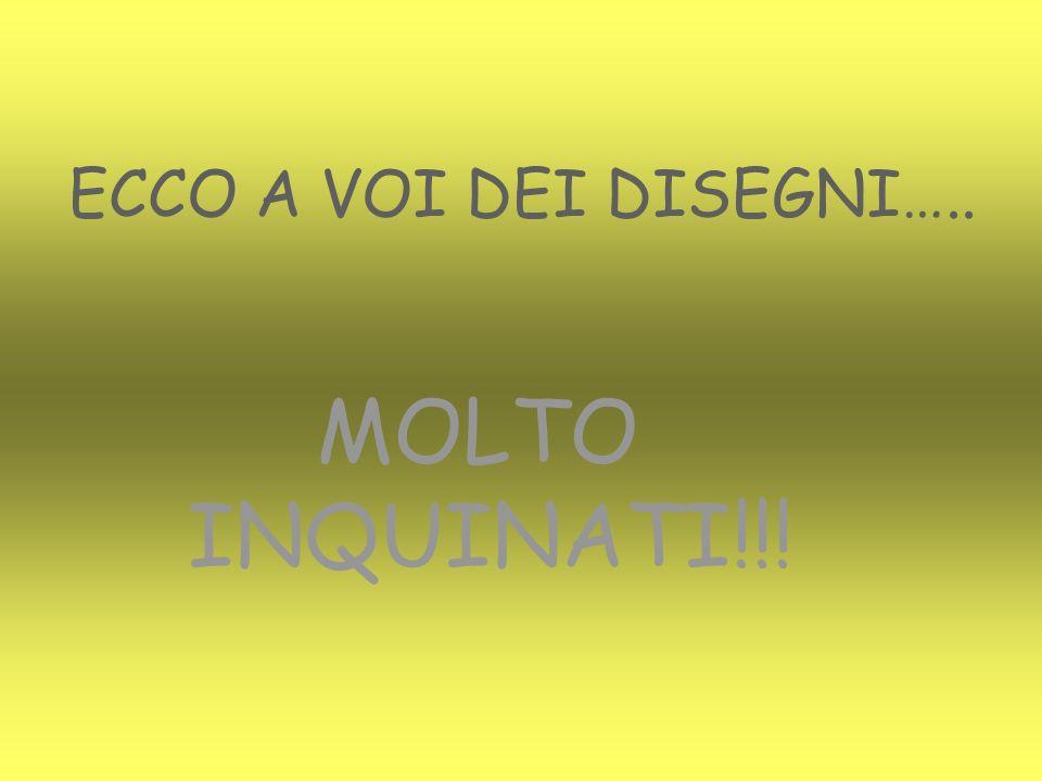 ECCO A VOI DEI DISEGNI….. MOLTO INQUINATI!!!