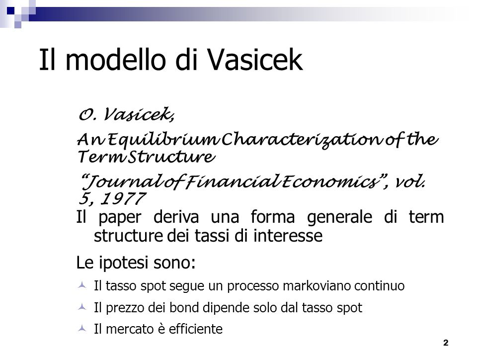 Il modello di Vasicek O. Vasicek, An Equilibrium Characterization of the Term Structure. Journal of Financial Economics , vol. 5, 1977.