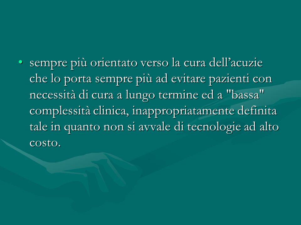 sempre più orientato verso la cura dell'acuzie che lo porta sempre più ad evitare pazienti con necessità di cura a lungo termine ed a bassa complessità clinica, inappropriatamente definita tale in quanto non si avvale di tecnologie ad alto costo.