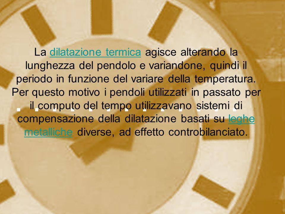 La dilatazione termica agisce alterando la lunghezza del pendolo e variandone, quindi il periodo in funzione del variare della temperatura.