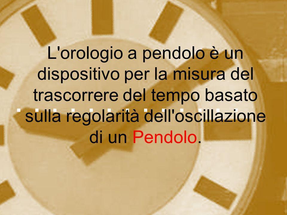 L orologio a pendolo è un dispositivo per la misura del trascorrere del tempo basato sulla regolarità dell oscillazione di un Pendolo.