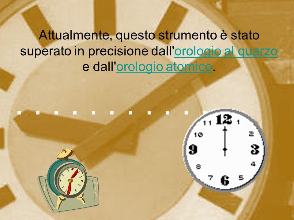 Attualmente, questo strumento è stato superato in precisione dall orologio al quarzo e dall orologio atomico.