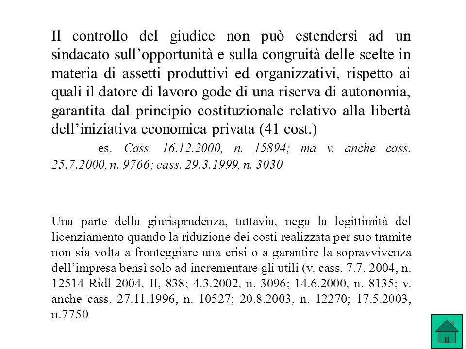 Il controllo del giudice non può estendersi ad un sindacato sull'opportunità e sulla congruità delle scelte in materia di assetti produttivi ed organizzativi, rispetto ai quali il datore di lavoro gode di una riserva di autonomia, garantita dal principio costituzionale relativo alla libertà dell'iniziativa economica privata (41 cost.)