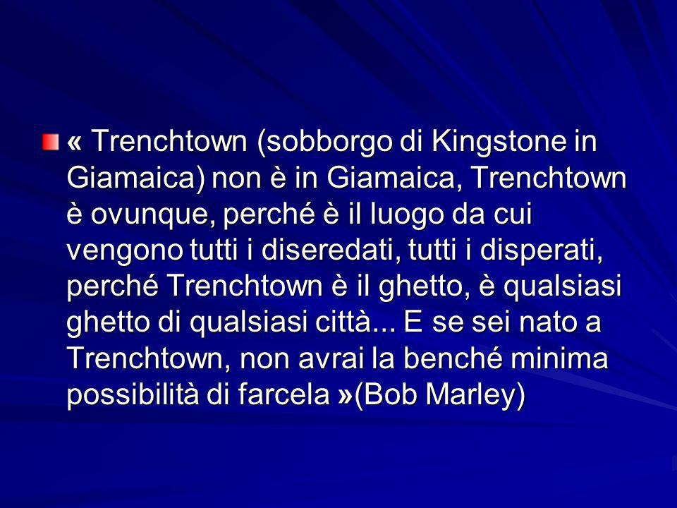 « Trenchtown (sobborgo di Kingstone in Giamaica) non è in Giamaica, Trenchtown è ovunque, perché è il luogo da cui vengono tutti i diseredati, tutti i disperati, perché Trenchtown è il ghetto, è qualsiasi ghetto di qualsiasi città...