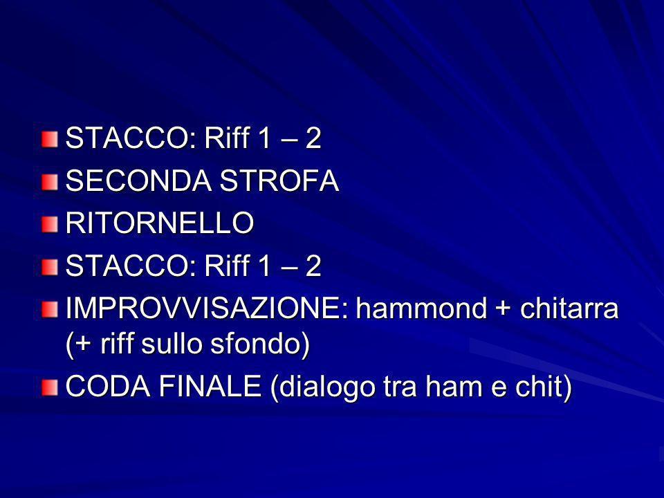 STACCO: Riff 1 – 2 SECONDA STROFA. RITORNELLO. IMPROVVISAZIONE: hammond + chitarra (+ riff sullo sfondo)