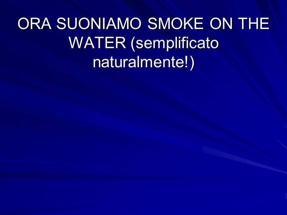 ORA SUONIAMO SMOKE ON THE WATER (semplificato naturalmente!)