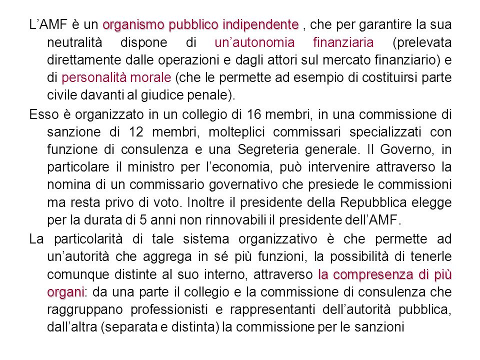 L'AMF è un organismo pubblico indipendente , che per garantire la sua neutralità dispone di un'autonomia finanziaria (prelevata direttamente dalle operazioni e dagli attori sul mercato finanziario) e di personalità morale (che le permette ad esempio di costituirsi parte civile davanti al giudice penale).