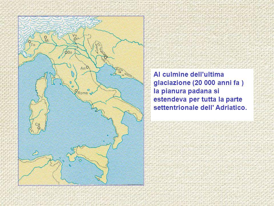Al culmine dell ultima glaciazione (20 000 anni fa ) la pianura padana si estendeva per tutta la parte settentrionale dell Adriatico.