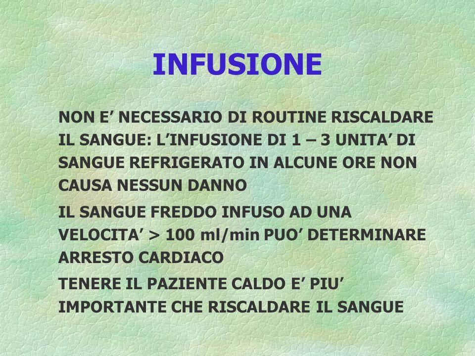 INFUSIONE NON E' NECESSARIO DI ROUTINE RISCALDARE IL SANGUE: L'INFUSIONE DI 1 – 3 UNITA' DI SANGUE REFRIGERATO IN ALCUNE ORE NON CAUSA NESSUN DANNO.