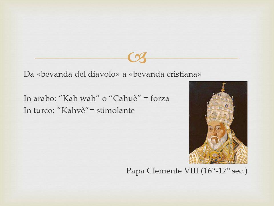 Da «bevanda del diavolo» a «bevanda cristiana» In arabo: Kah wah o Cahuè = forza In turco: Kahvè = stimolante Papa Clemente VIII (16°-17° sec.)