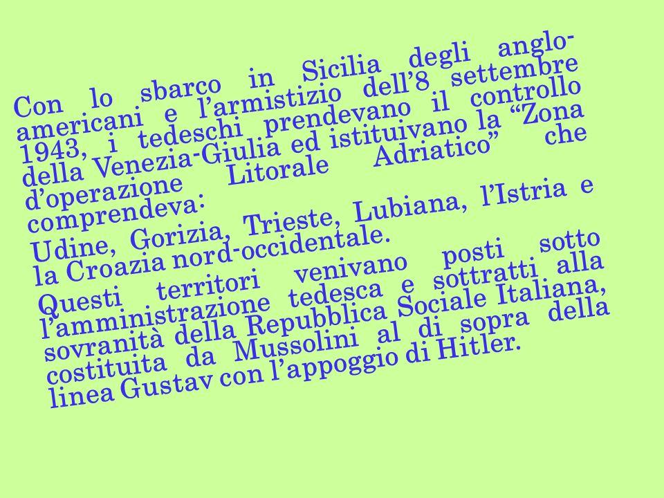 Con lo sbarco in Sicilia degli anglo-americani e l'armistizio dell'8 settembre 1943, i tedeschi prendevano il controllo della Venezia-Giulia ed istituivano la Zona d'operazione Litorale Adriatico che comprendeva:
