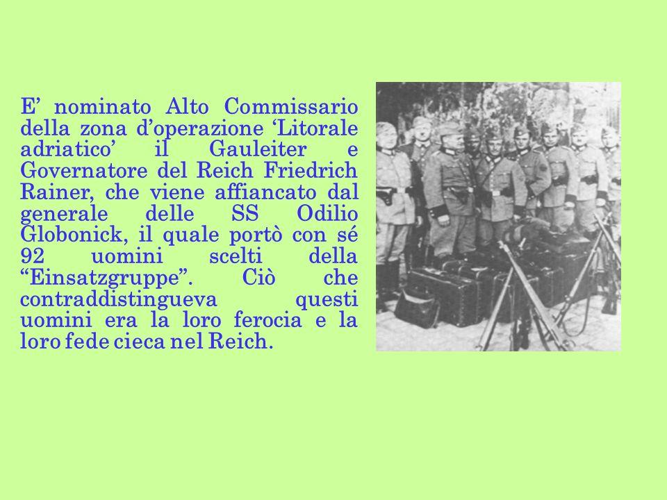 E' nominato Alto Commissario della zona d'operazione 'Litorale adriatico' il Gauleiter e Governatore del Reich Friedrich Rainer, che viene affiancato dal generale delle SS Odilio Globonick, il quale portò con sé 92 uomini scelti della Einsatzgruppe .