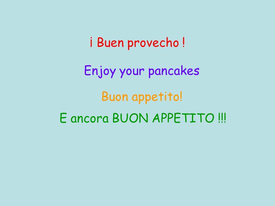 ¡ Buen provecho ! Enjoy your pancakes Buon appetito! E ancora BUON APPETITO !!!