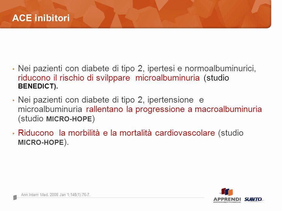 ACE inibitori Nei pazienti con diabete di tipo 2, ipertesi e normoalbuminurici, riducono il rischio di svilppare microalbuminuria (studio BENEDICT).