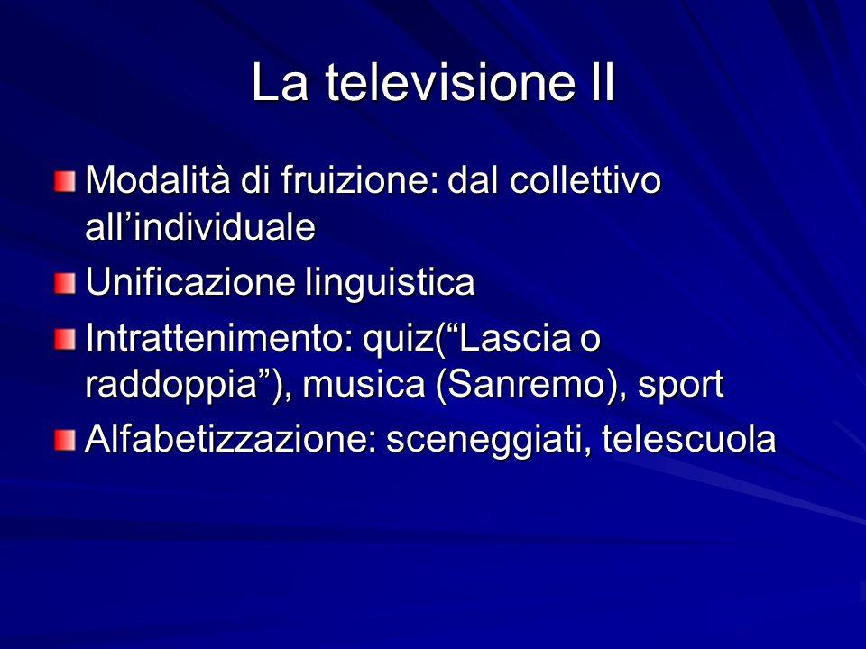 La televisione II Modalità di fruizione: dal collettivo all'individuale. Unificazione linguistica.