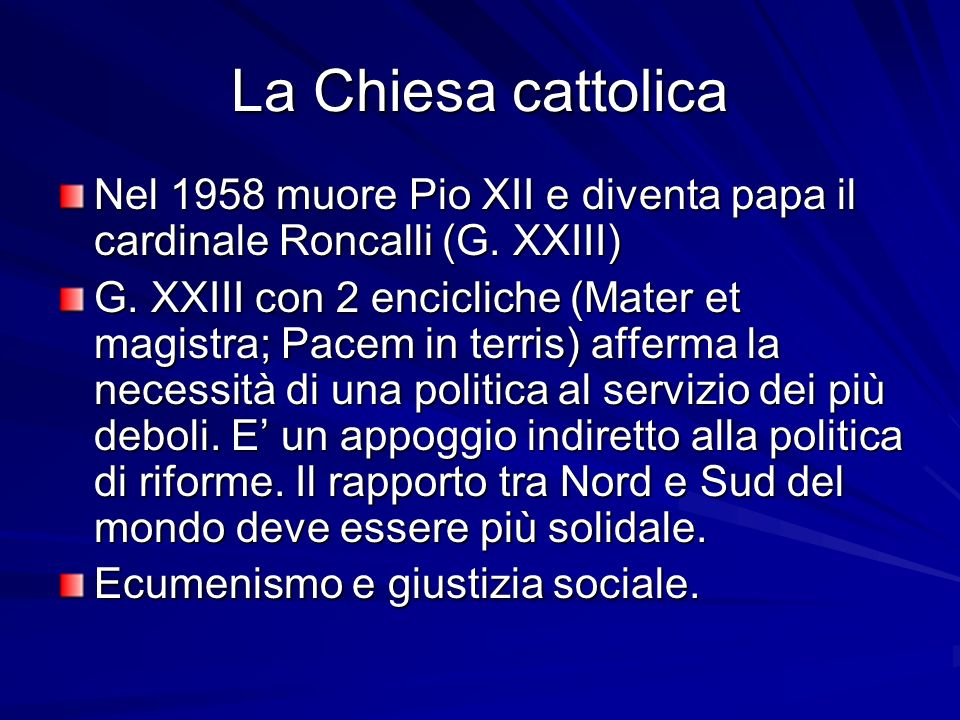 La Chiesa cattolica Nel 1958 muore Pio XII e diventa papa il cardinale Roncalli (G. XXIII)