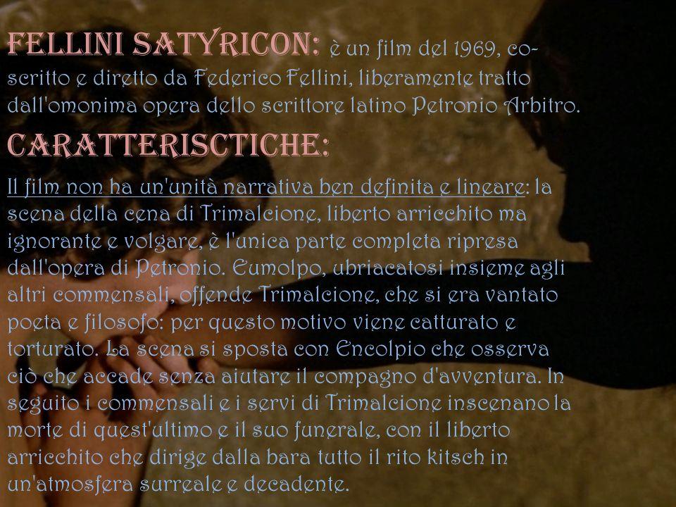 Fellini Satyricon: è un film del 1969, co-scritto e diretto da Federico Fellini, liberamente tratto dall omonima opera dello scrittore latino Petronio Arbitro.