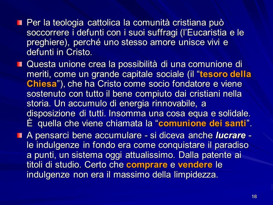 Per la teologia cattolica la comunità cristiana può soccorrere i defunti con i suoi suffragi (l'Eucaristia e le preghiere), perché uno stesso amore unisce vivi e defunti in Cristo.