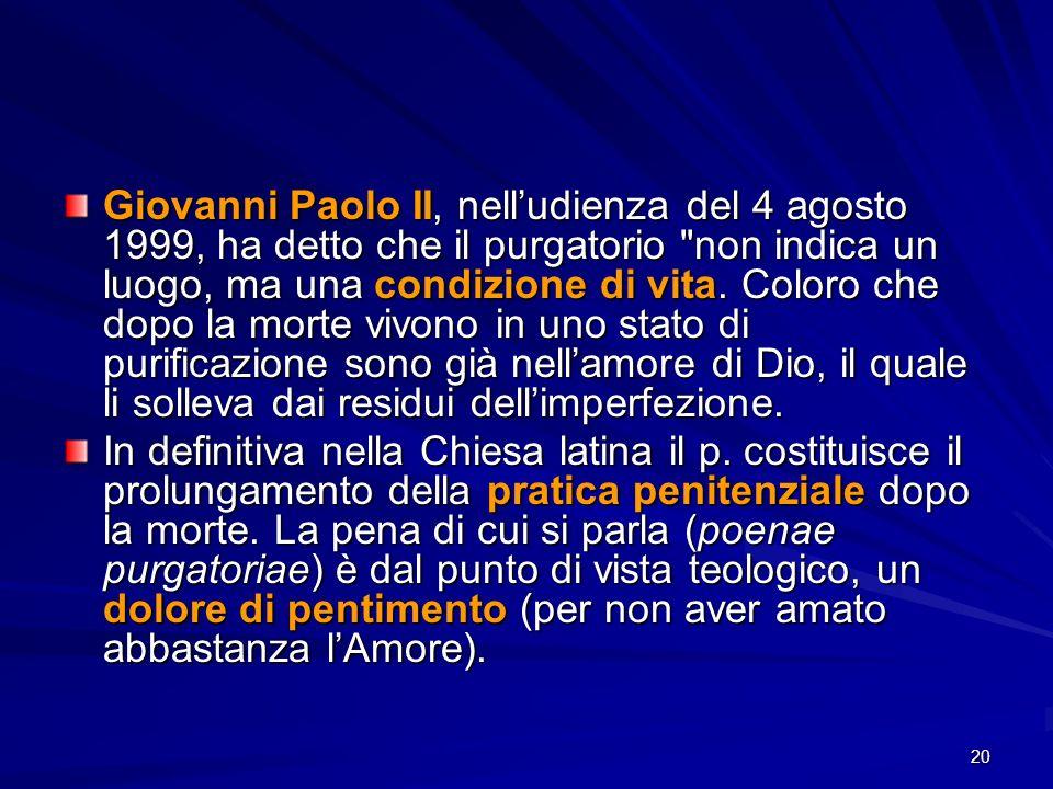 Giovanni Paolo II, nell'udienza del 4 agosto 1999, ha detto che il purgatorio non indica un luogo, ma una condizione di vita. Coloro che dopo la morte vivono in uno stato di purificazione sono già nell'amore di Dio, il quale li solleva dai residui dell'imperfezione.