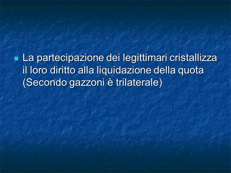 La partecipazione dei legittimari cristallizza il loro diritto alla liquidazione della quota (Secondo gazzoni è trilaterale)