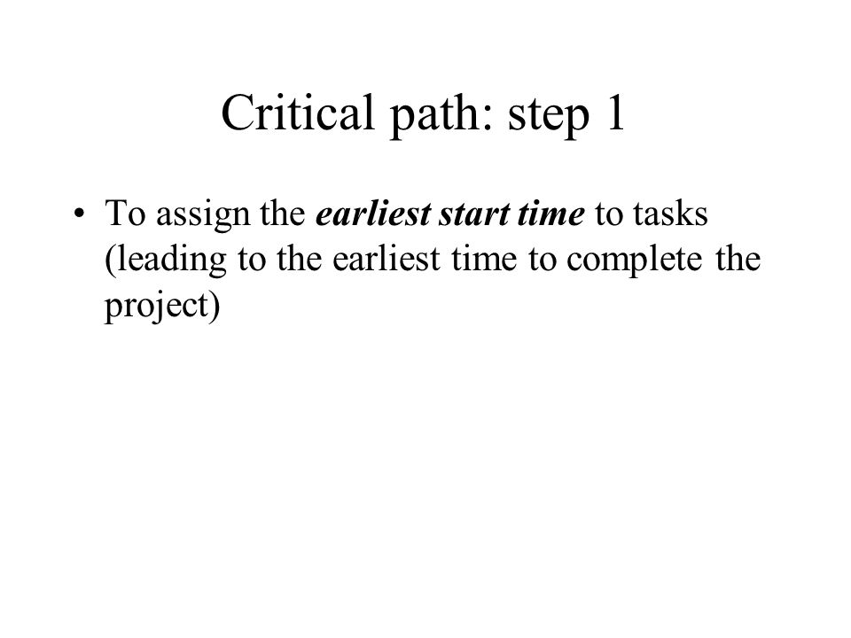 Critical path: step 1To assign the earliest start time to tasks (leading to the earliest time to complete the project)