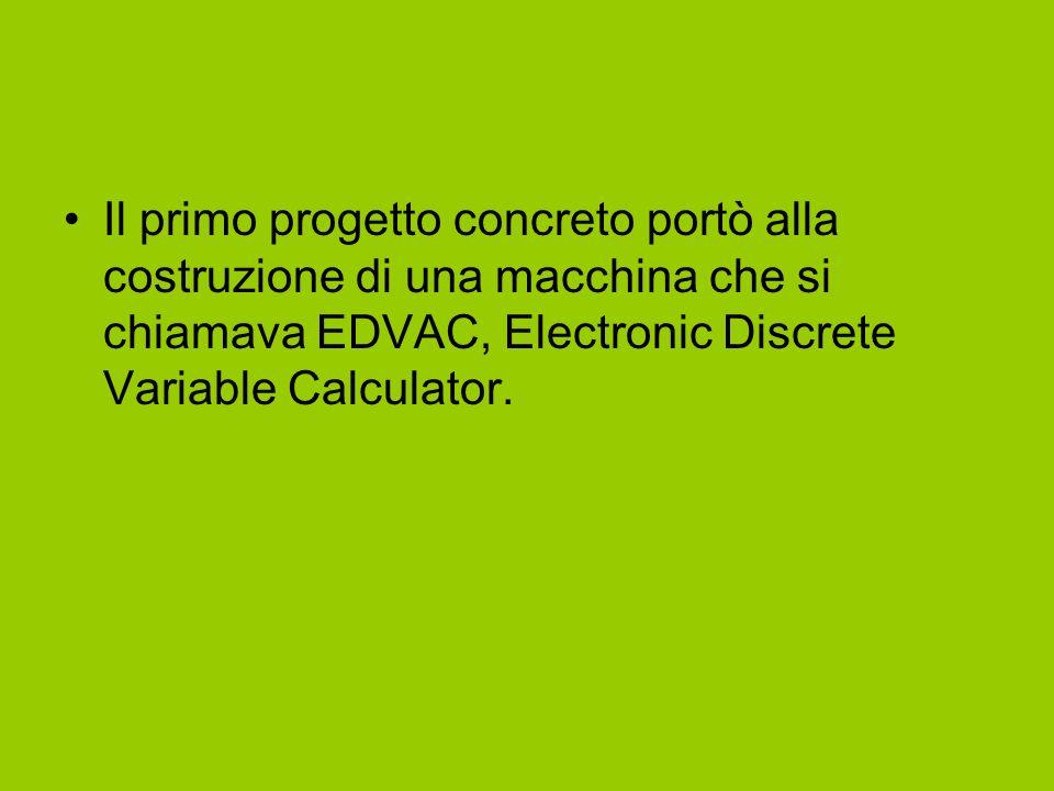 Il primo progetto concreto portò alla costruzione di una macchina che si chiamava EDVAC, Electronic Discrete Variable Calculator.