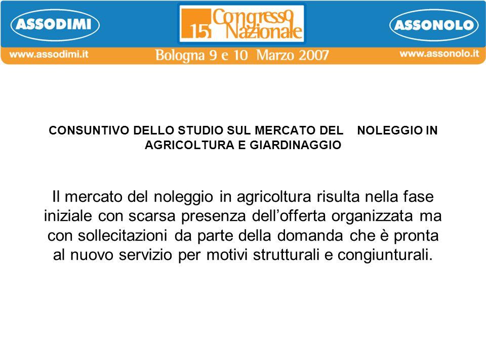 CONSUNTIVO DELLO STUDIO SUL MERCATO DEL NOLEGGIO IN AGRICOLTURA E GIARDINAGGIO Il mercato del noleggio in agricoltura risulta nella fase iniziale con scarsa presenza dell'offerta organizzata ma con sollecitazioni da parte della domanda che è pronta al nuovo servizio per motivi strutturali e congiunturali.
