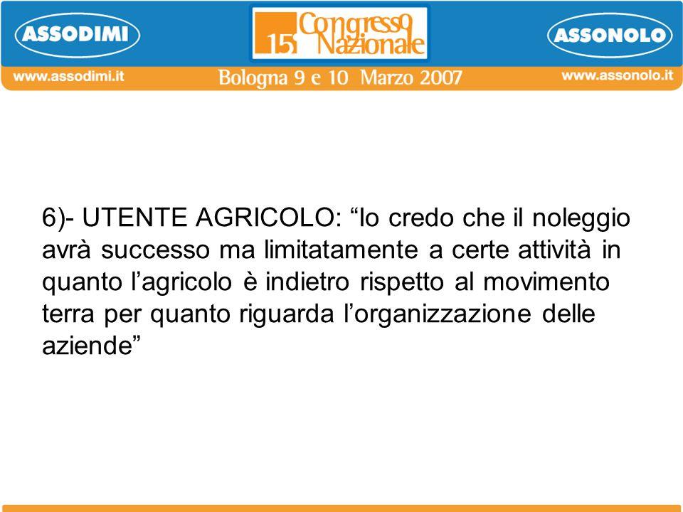 6)- UTENTE AGRICOLO: Io credo che il noleggio avrà successo ma limitatamente a certe attività in quanto l'agricolo è indietro rispetto al movimento terra per quanto riguarda l'organizzazione delle aziende