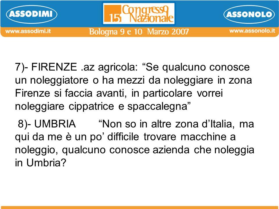 7)- FIRENZE .az agricola: Se qualcuno conosce un noleggiatore o ha mezzi da noleggiare in zona Firenze si faccia avanti, in particolare vorrei noleggiare cippatrice e spaccalegna 8)- UMBRIA Non so in altre zona d'Italia, ma qui da me è un po' difficile trovare macchine a noleggio, qualcuno conosce azienda che noleggia in Umbria