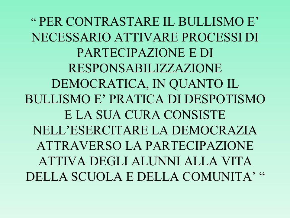PER CONTRASTARE IL BULLISMO E' NECESSARIO ATTIVARE PROCESSI DI PARTECIPAZIONE E DI RESPONSABILIZZAZIONE DEMOCRATICA, IN QUANTO IL BULLISMO E' PRATICA DI DESPOTISMO E LA SUA CURA CONSISTE NELL'ESERCITARE LA DEMOCRAZIA ATTRAVERSO LA PARTECIPAZIONE ATTIVA DEGLI ALUNNI ALLA VITA DELLA SCUOLA E DELLA COMUNITA'