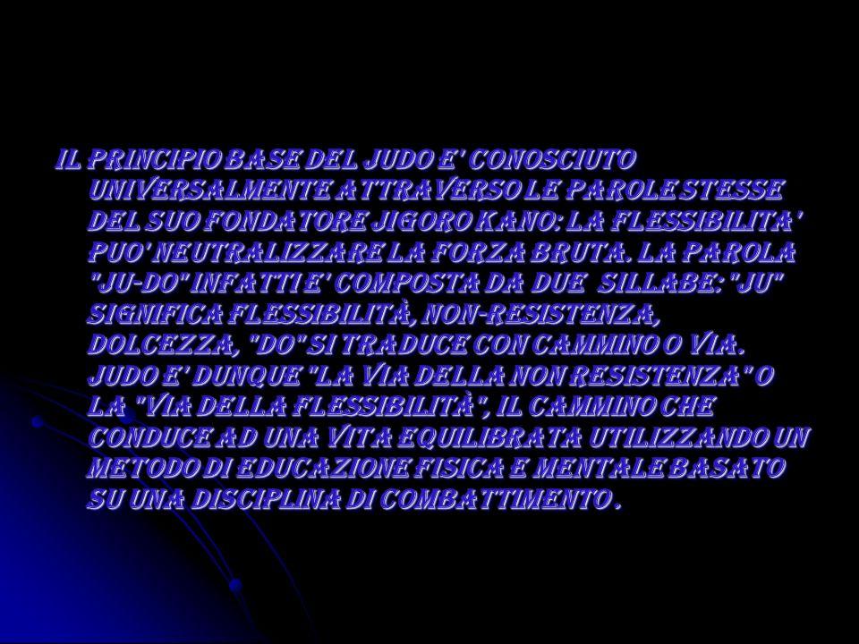 Il principio base del Judo e conosciuto universalmente attraverso le parole stesse del suo fondatore Jigoro Kano: la flessibilita puo neutralizzare la forza bruta. La parola Ju-do infatti e composta da due sillabe: ju significa flessibilità, non-resistenza, dolcezza, do si traduce con cammino o via.