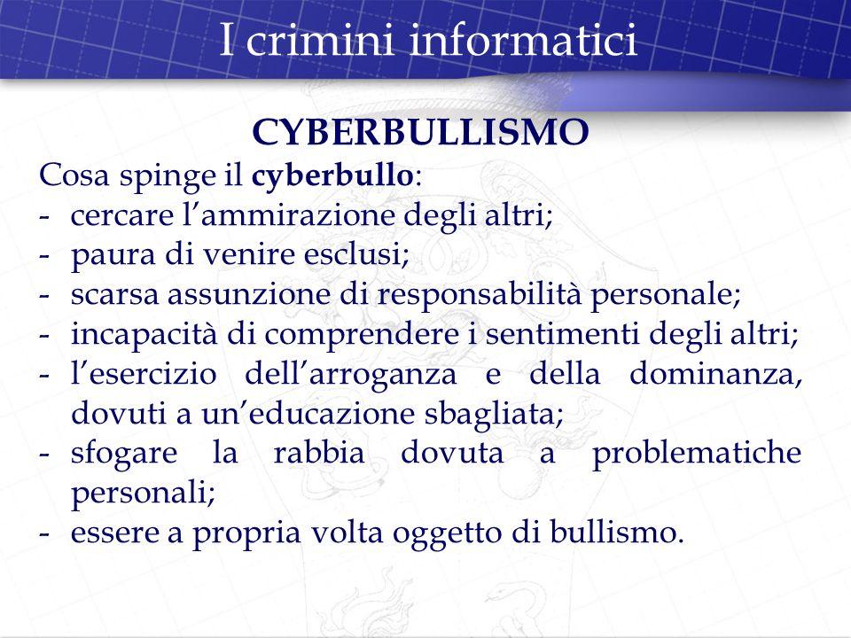 I crimini informatici CYBERBULLISMO Cosa spinge il cyberbullo:
