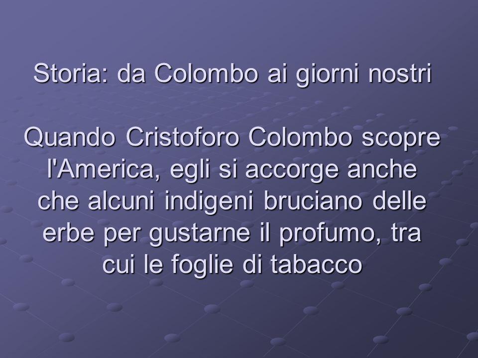 Storia: da Colombo ai giorni nostri Quando Cristoforo Colombo scopre l America, egli si accorge anche che alcuni indigeni bruciano delle erbe per gustarne il profumo, tra cui le foglie di tabacco